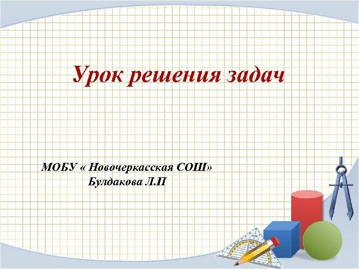 Урок решения задач МОБУ « Новочеркасская СОШ» Булдакова Л. П
