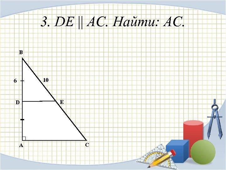 3. DE || АС. Найти: AC. B 10 6 D A E C