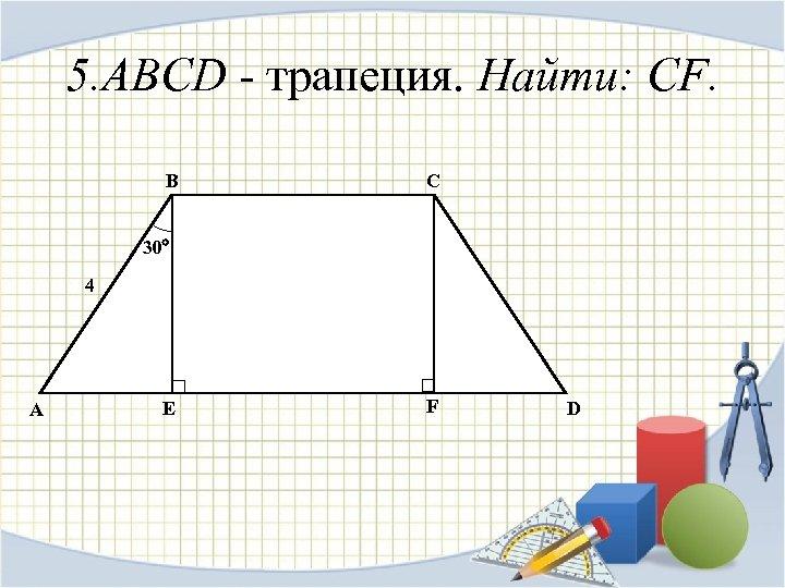 5. ABCD - трапеция. Найти: CF. B C 30 4 A E F D