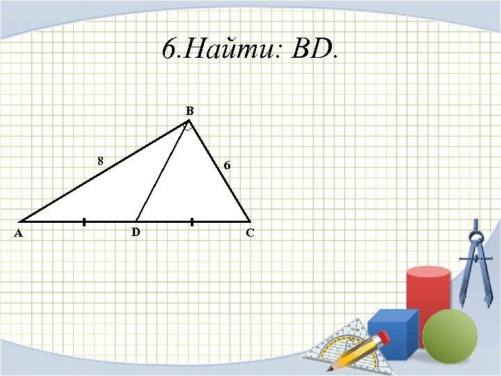 6. Найти: BD. B 8 A 6 D C