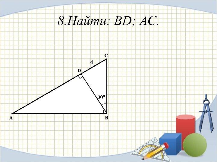 8. Найти: BD; AC. C 4 D 30 A B