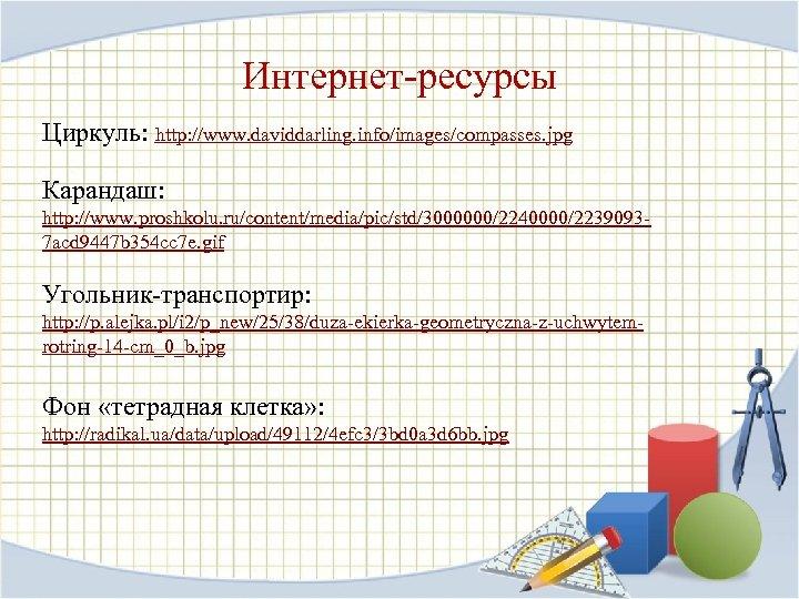 Интернет-ресурсы Циркуль: http: //www. daviddarling. info/images/compasses. jpg Карандаш: http: //www. proshkolu. ru/content/media/pic/std/3000000/2240000/22390937 acd 9447