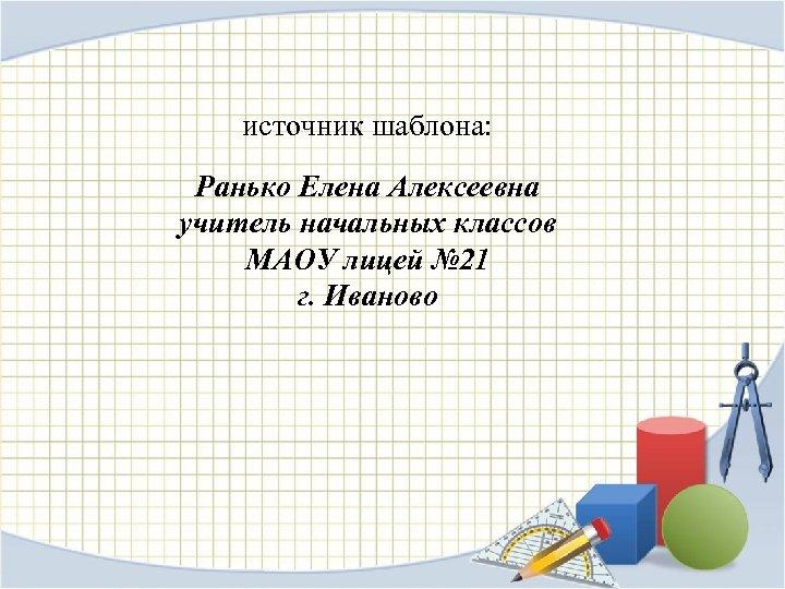 источник шаблона: Ранько Елена Алексеевна учитель начальных классов МАОУ лицей № 21 г. Иваново