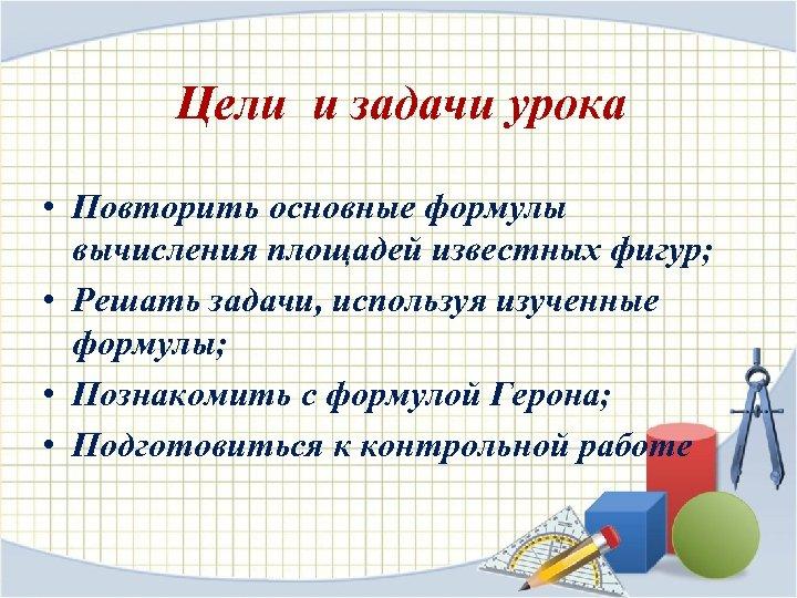 Цели и задачи урока • Повторить основные формулы вычисления площадей известных фигур; • Решать