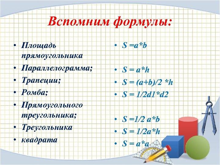 Вспомним формулы: • Площадь прямоугольника • Параллелограмма; • Трапеции; • Ромба; • Прямоугольного треугольника;