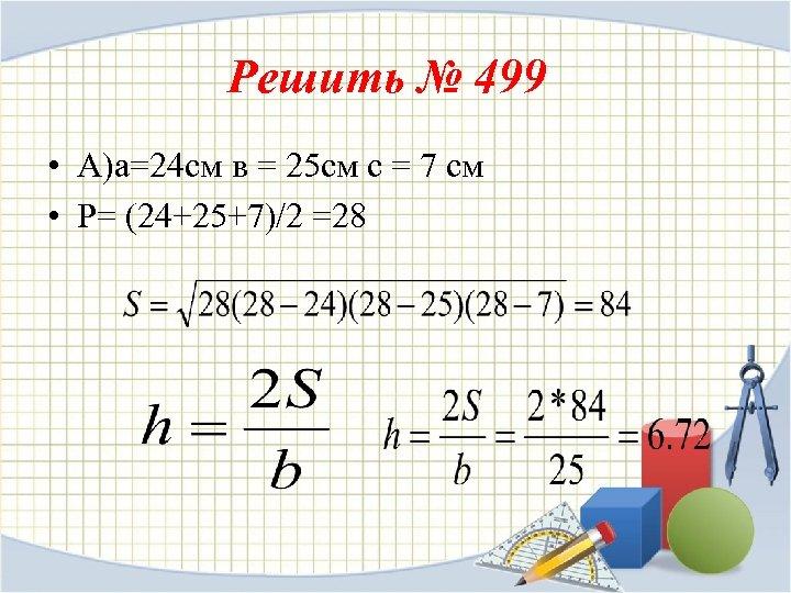 Решить № 499 • А)а=24 см в = 25 см с = 7 см