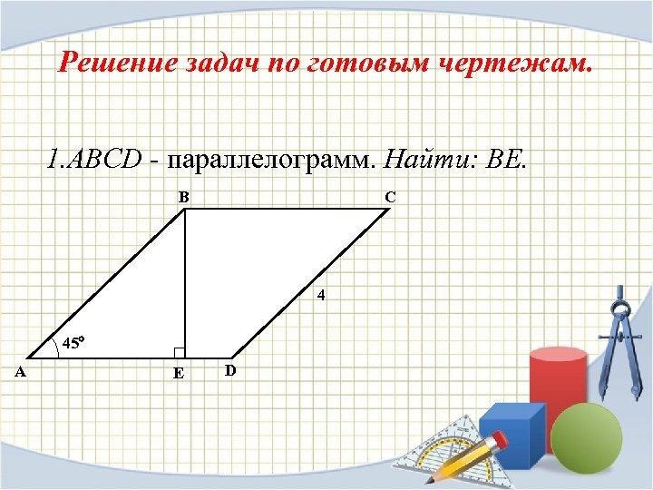 Решение задач по готовым чертежам. 1. ABCD - параллелограмм. Найти: ВЕ. B C 4
