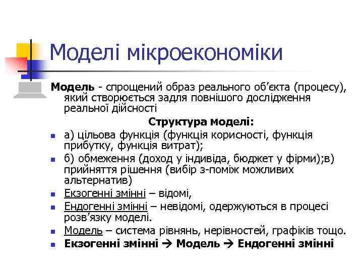 Моделі мікроекономіки Модель - спрощений образ реального об'єкта (процесу), який створюється задля повнішого дослідження