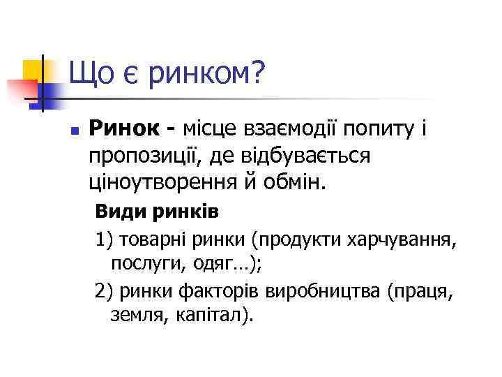 Що є ринком? n Ринок - місце взаємодії попиту і пропозиції, де відбувається ціноутворення