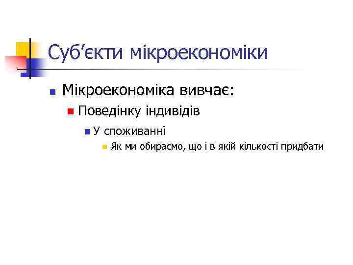 Суб'єкти мікроекономіки n Мікроекономіка вивчає: n Поведінку індивідів n. У споживанні n Як ми