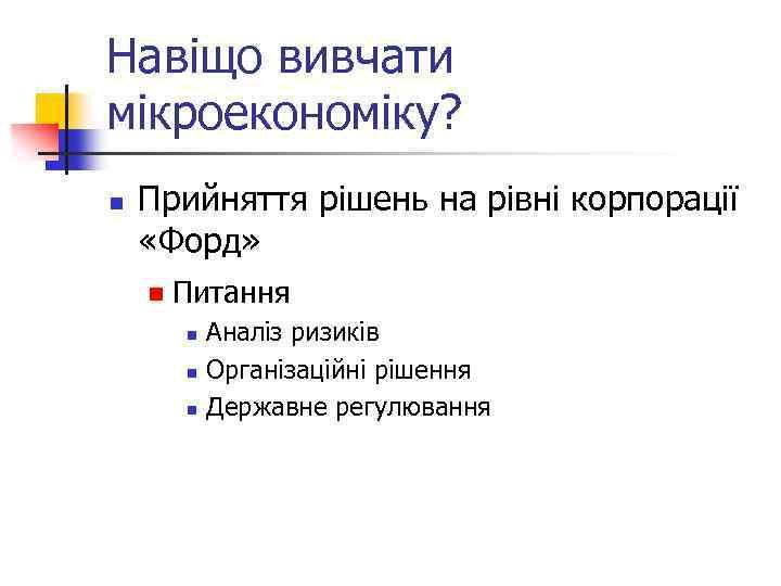 Навіщо вивчати мікроекономіку? n Прийняття рішень на рівні корпорації «Форд» n Питання n n