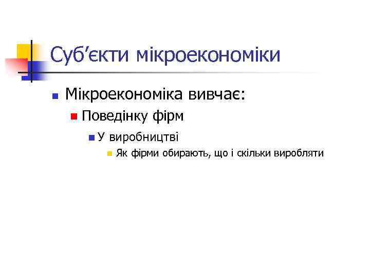 Суб'єкти мікроекономіки n Мікроекономіка вивчає: n Поведінку фірм n. У виробництві n Як фірми