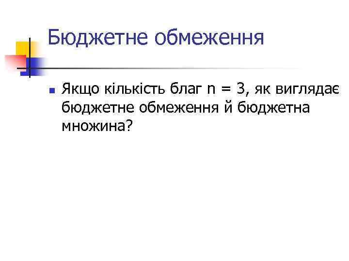 Бюджетне обмеження n Якщо кількість благ n = 3, як виглядає бюджетне обмеження й