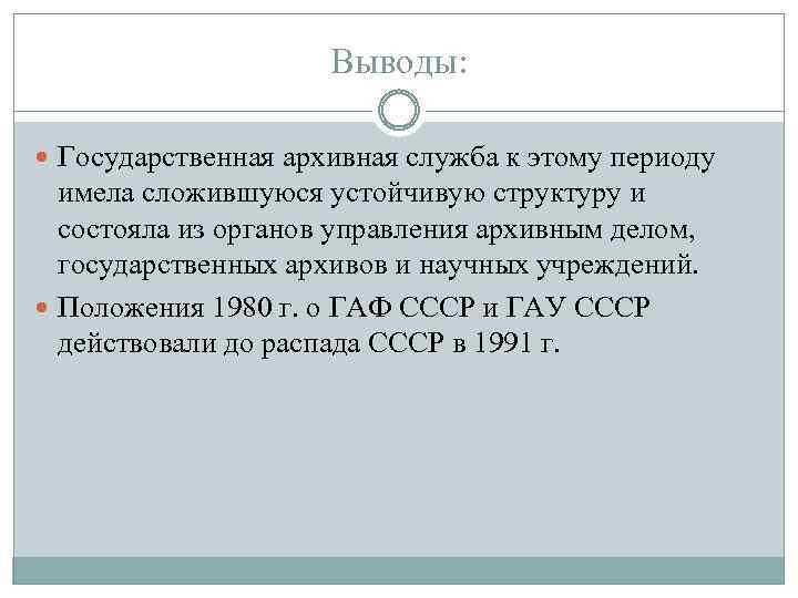 Выводы: Государственная архивная служба к этому периоду имела сложившуюся устойчивую структуру и состояла из