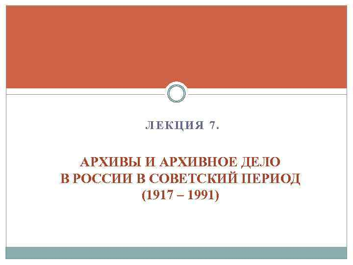 ЛЕКЦИЯ 7. АРХИВЫ И АРХИВНОЕ ДЕЛО В РОССИИ В СОВЕТСКИЙ ПЕРИОД (1917 – 1991)