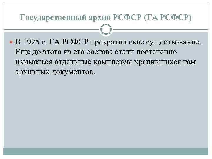 Государственный архив РСФСР (ГА РСФСР) В 1925 г. ГА РСФСР прекратил свое существование. Еще