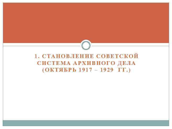 1. СТАНОВЛЕНИЕ СОВЕТСКОЙ СИСТЕМА АРХИВНОГО ДЕЛА (ОКТЯБРЬ 1917 – 1929 ГГ. )