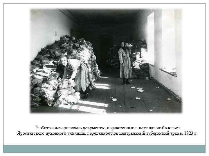 Разбитые исторические документы, перевезенные в помещение бывшего Ярославского духовного училища, переданное под центральный губернский