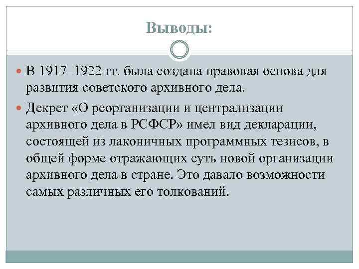 Выводы: В 1917– 1922 гг. была создана правовая основа для развития советского архивного дела.