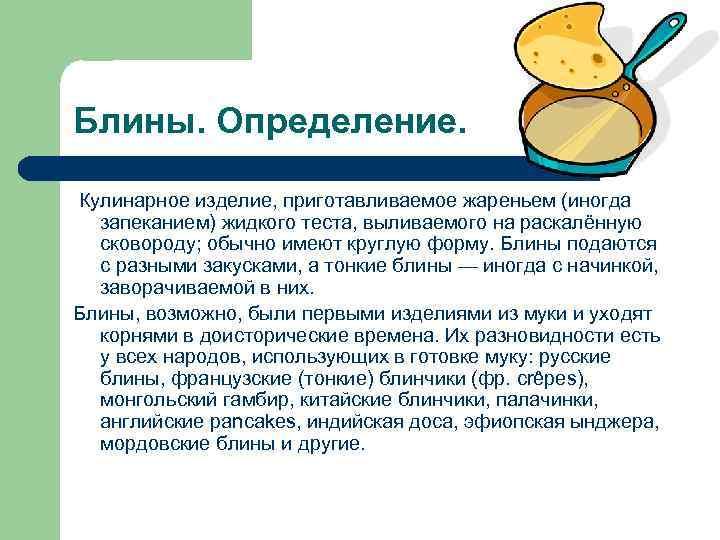 Блины. Определение. Кулинарное изделие, приготавливаемое жареньем (иногда запеканием) жидкого теста, выливаемого на раскалённую сковороду;