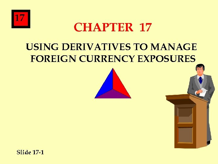 17 CHAPTER 17 USING DERIVATIVES TO MANAGE FOREIGN CURRENCY EXPOSURES Slide 17 -1