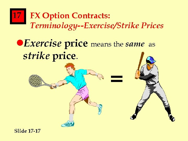 17 FX Option Contracts: Terminology--Exercise/Strike Prices l. Exercise price means the same strike price.