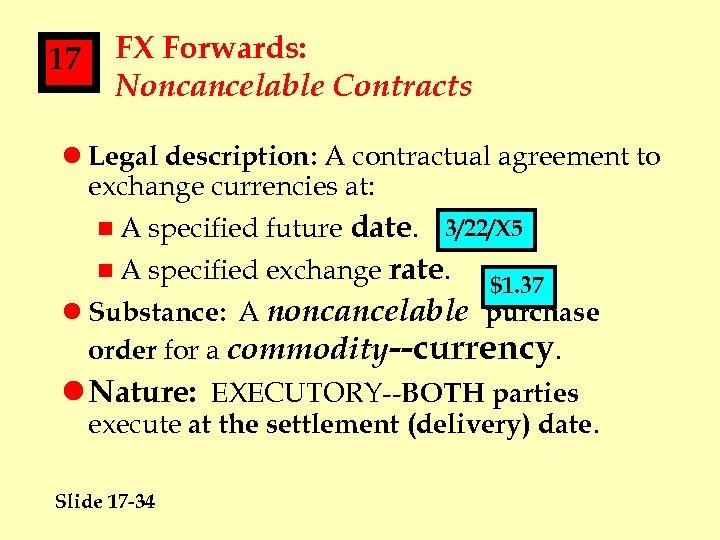 17 FX Forwards: Noncancelable Contracts l Legal description: A contractual agreement to exchange currencies
