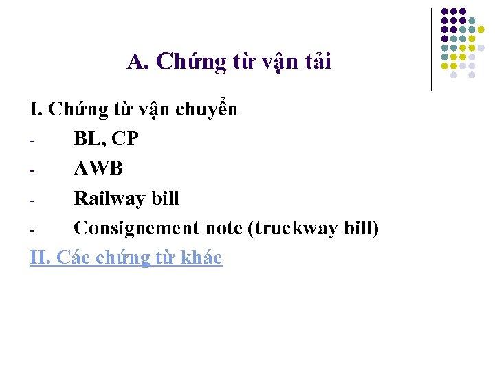 A. Chứng từ vận tải I. Chứng từ vận chuyển BL, CP AWB Railway
