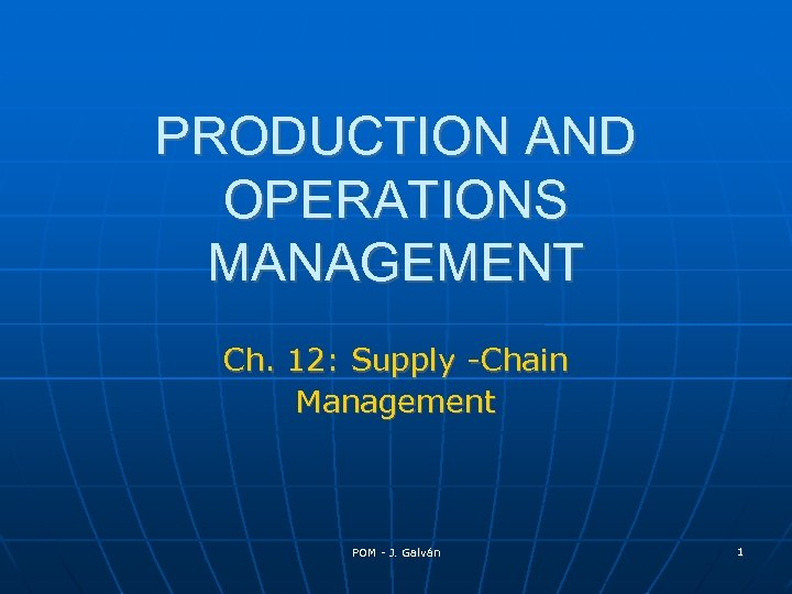PRODUCTION AND OPERATIONS MANAGEMENT Ch. 12: Supply -Chain Management POM - J. Galván 1