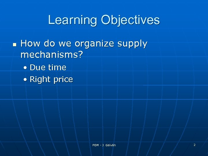 Learning Objectives How do we organize supply mechanisms? • Due time • Right price