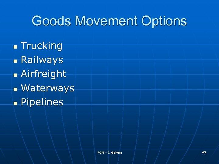 Goods Movement Options Trucking Railways Airfreight Waterways Pipelines POM - J. Galván 45