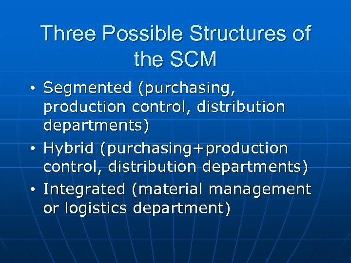 Three Possible Structures of the SCM • Segmented (purchasing, production control, distribution departments) •