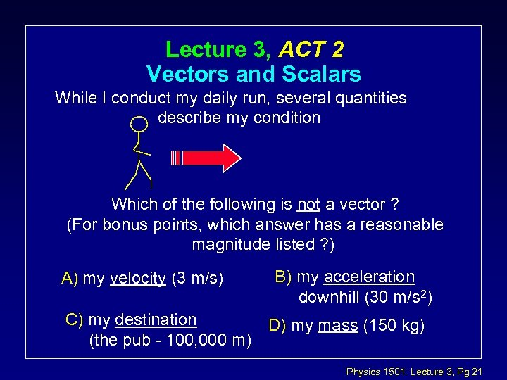 Lecture 3, ACT 2 Vectors and Scalars While I conduct my daily run, several