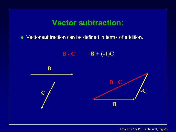 Vector subtraction: l Vector subtraction can be defined in terms of addition. B-C =