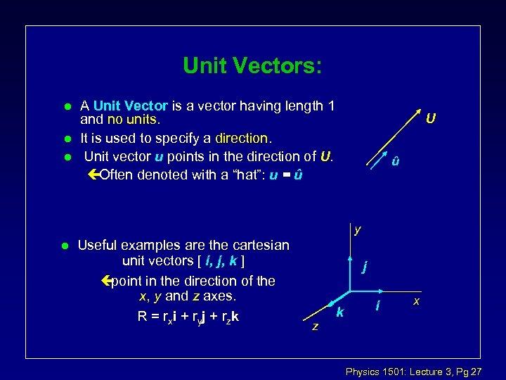 Unit Vectors: l l l A Unit Vector is a vector having length 1