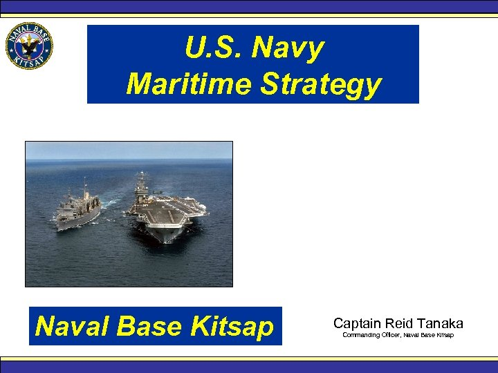 U. S. Navy Maritime Strategy Naval Base Kitsap Captain Reid Tanaka Commanding Officer, Naval