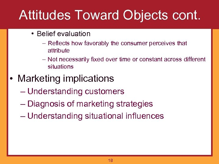 Attitudes Toward Objects cont. • Belief evaluation – Reflects how favorably the consumer perceives