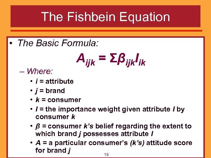 The Fishbein Equation • The Basic Formula: – Where: • • Aijk = Σβijk.
