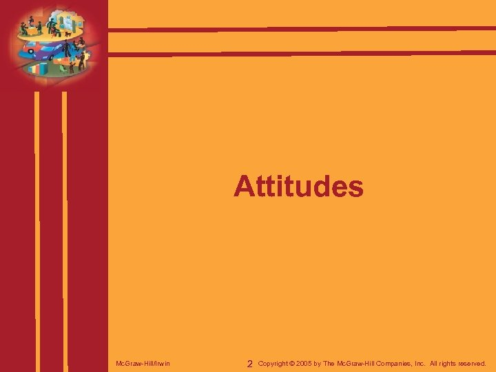 Attitudes Mc. Graw-Hill/Irwin 2 Copyright © 2005 by The Mc. Graw-Hill Companies, Inc. All