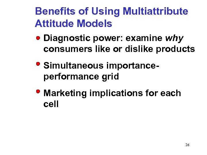 Benefits of Using Multiattribute Attitude Models Diagnostic power: examine why consumers like or dislike