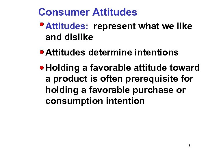 Consumer Attitudes: represent what we like and dislike Attitudes determine intentions Holding a favorable