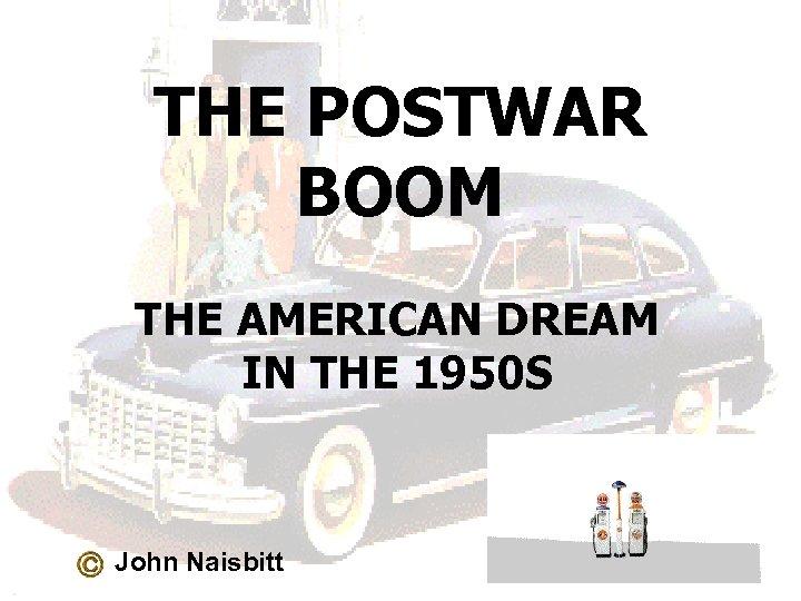 THE POSTWAR BOOM THE AMERICAN DREAM IN THE 1950 S John Naisbitt