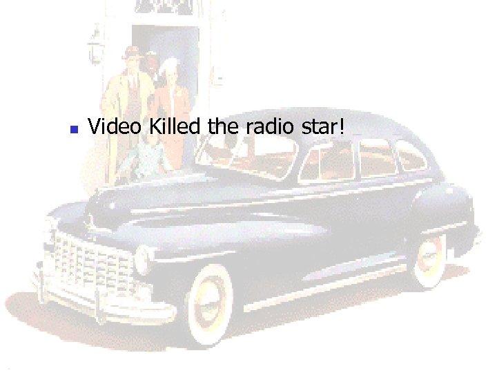 n Video Killed the radio star!