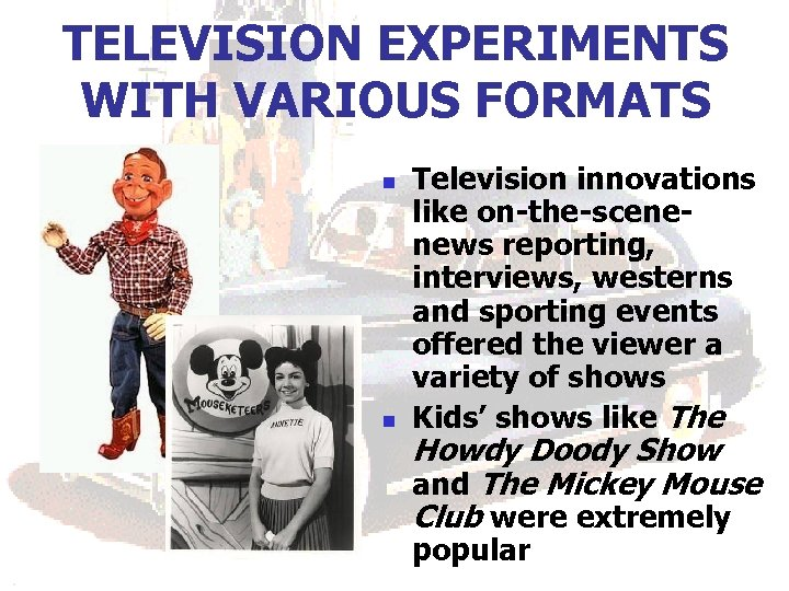TELEVISION EXPERIMENTS WITH VARIOUS FORMATS n n Television innovations like on-the-scenenews reporting, interviews, westerns