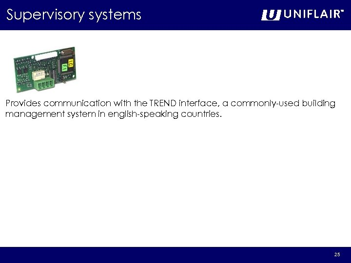 Supervisory systems Provides communication with the TREND interface, a commonly-used building management system in