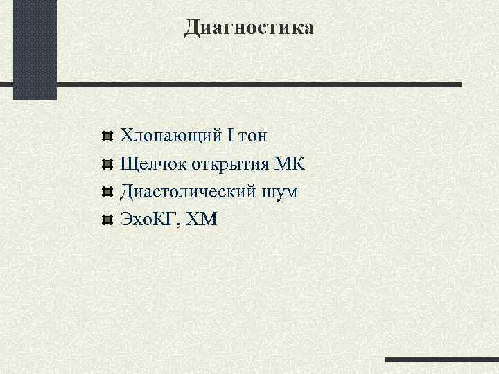 Диагностика Хлопающий I тон Щелчок открытия МК Диастолический шум Эхо. КГ, ХМ