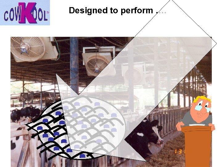 Designed to perform ….