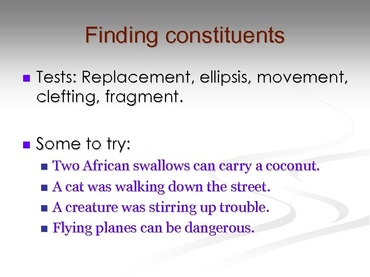 Finding constituents n Tests: Replacement, ellipsis, movement, clefting, fragment. n Some to try: Two