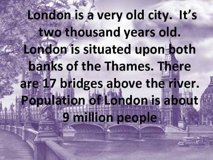 London is a very old city. It's two thousand years old. London is situated