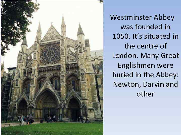 Westminster Abbey was founded in 1050. It's situated in the centre of London. Many